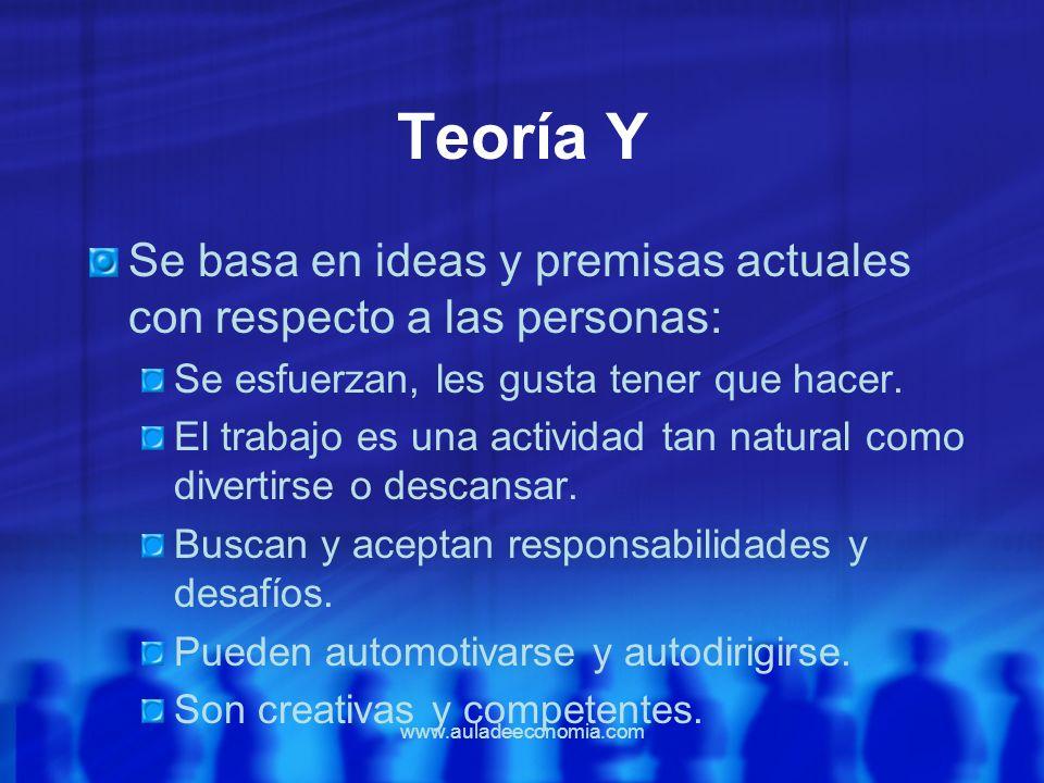 www.auladeeconomia.com Teoría Y Se basa en ideas y premisas actuales con respecto a las personas: Se esfuerzan, les gusta tener que hacer. El trabajo