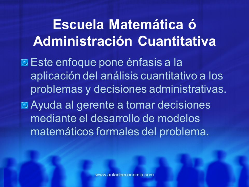 www.auladeeconomia.com Escuela Matemática ó Administración Cuantitativa Este enfoque pone énfasis a la aplicación del análisis cuantitativo a los prob
