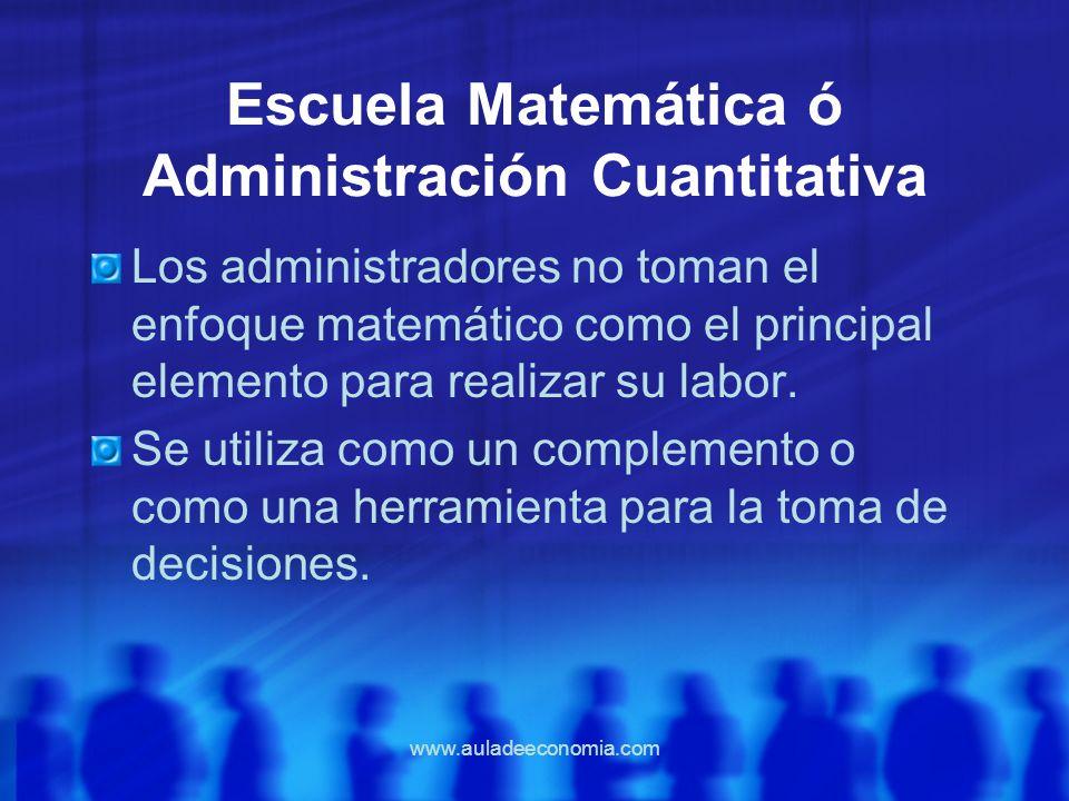 www.auladeeconomia.com Escuela Matemática ó Administración Cuantitativa Los administradores no toman el enfoque matemático como el principal elemento