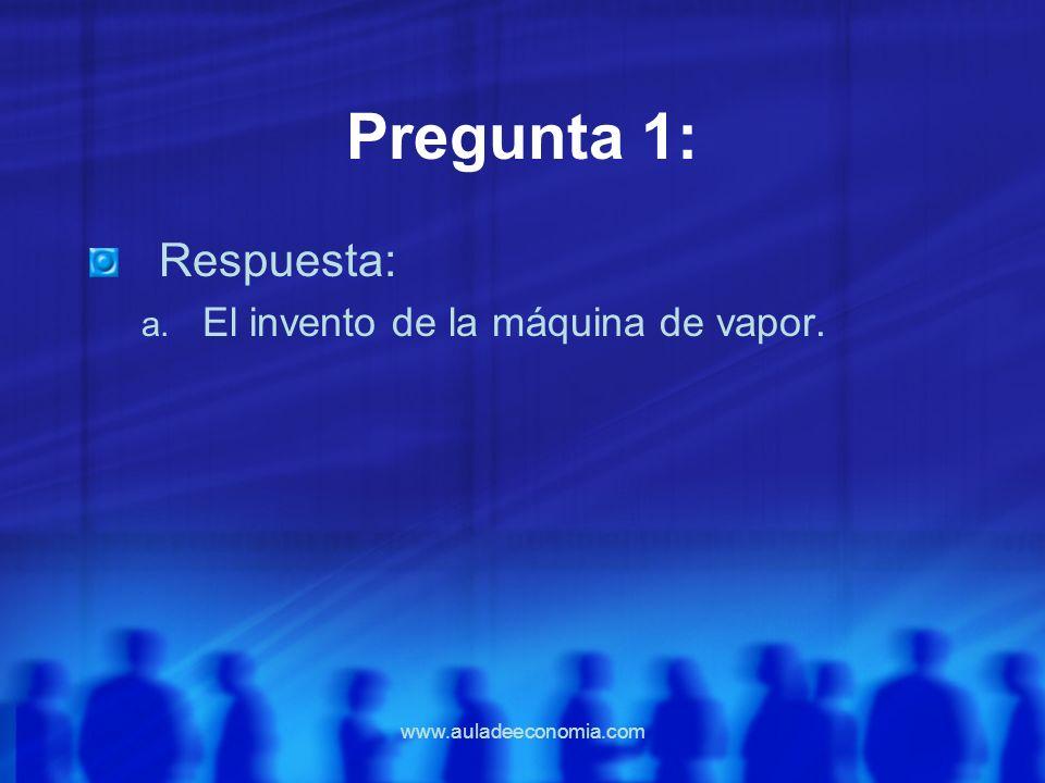 www.auladeeconomia.com Pregunta 1: Respuesta: a. El invento de la máquina de vapor.