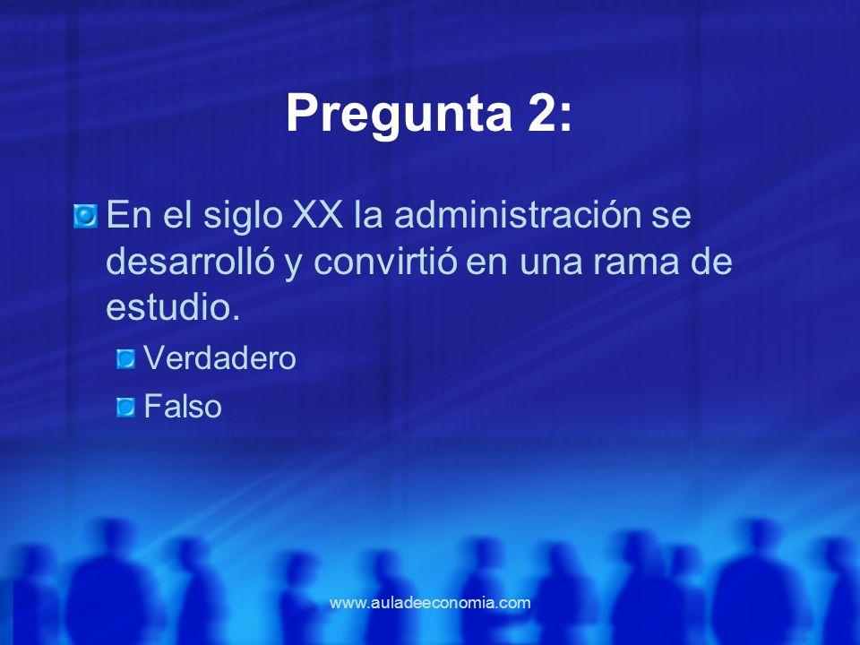 www.auladeeconomia.com Pregunta 2: En el siglo XX la administración se desarrolló y convirtió en una rama de estudio. Verdadero Falso