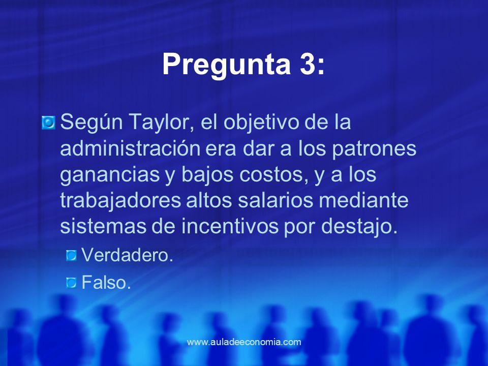 www.auladeeconomia.com Pregunta 3: Según Taylor, el objetivo de la administración era dar a los patrones ganancias y bajos costos, y a los trabajadore