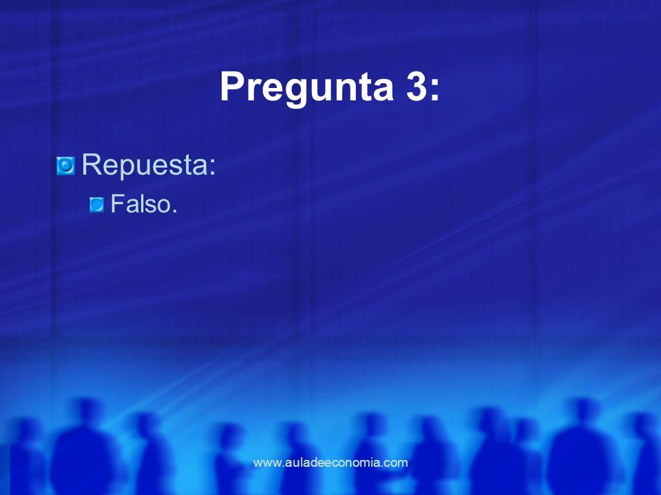 www.auladeeconomia.com Pregunta 3: Repuesta: Falso.