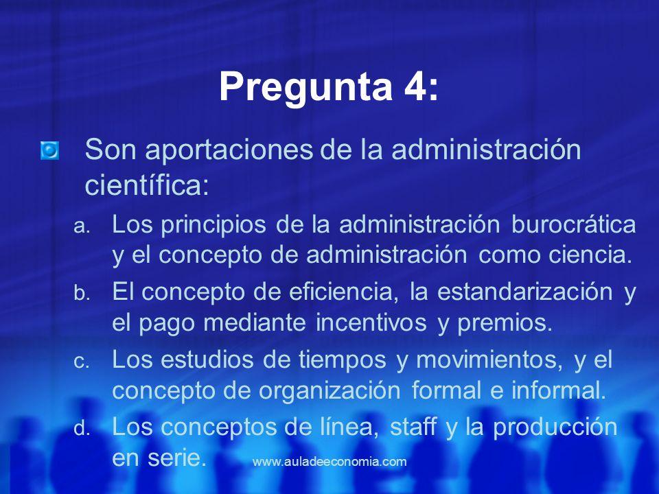 www.auladeeconomia.com Pregunta 4: Son aportaciones de la administración científica: a. Los principios de la administración burocrática y el concepto