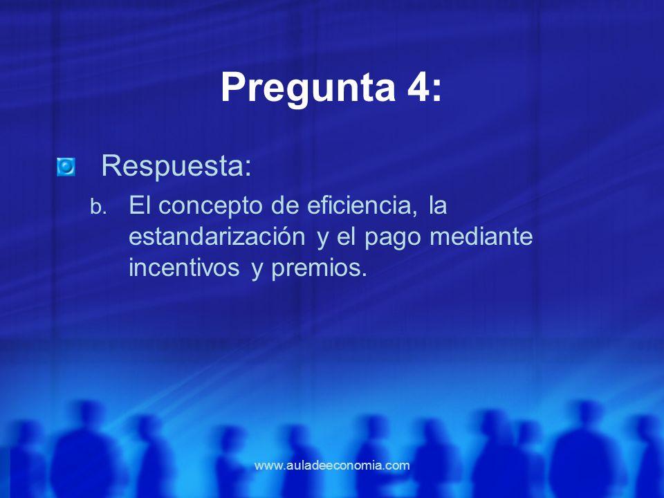 www.auladeeconomia.com Pregunta 4: Respuesta: b. El concepto de eficiencia, la estandarización y el pago mediante incentivos y premios.