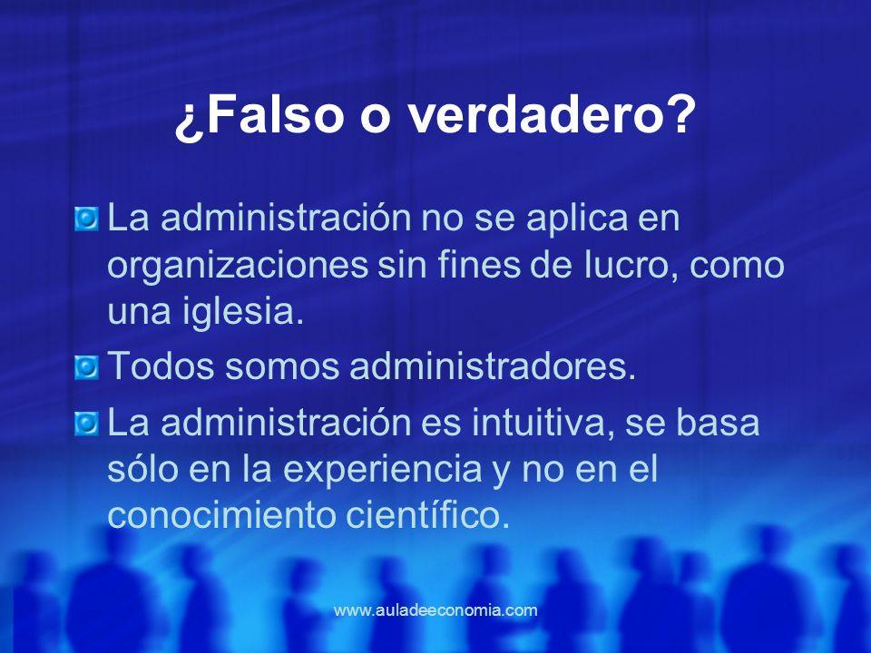www.auladeeconomia.com ¿Falso o verdadero? La administración no se aplica en organizaciones sin fines de lucro, como una iglesia. Todos somos administ