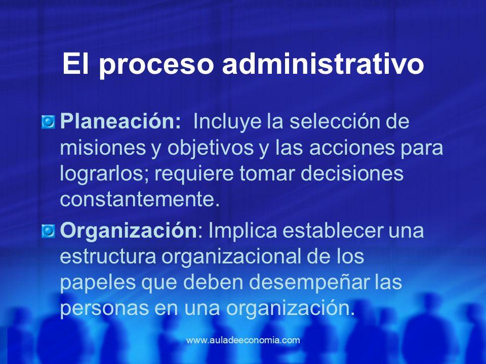 www.auladeeconomia.com El proceso administrativo Planeación: Incluye la selección de misiones y objetivos y las acciones para lograrlos; requiere toma