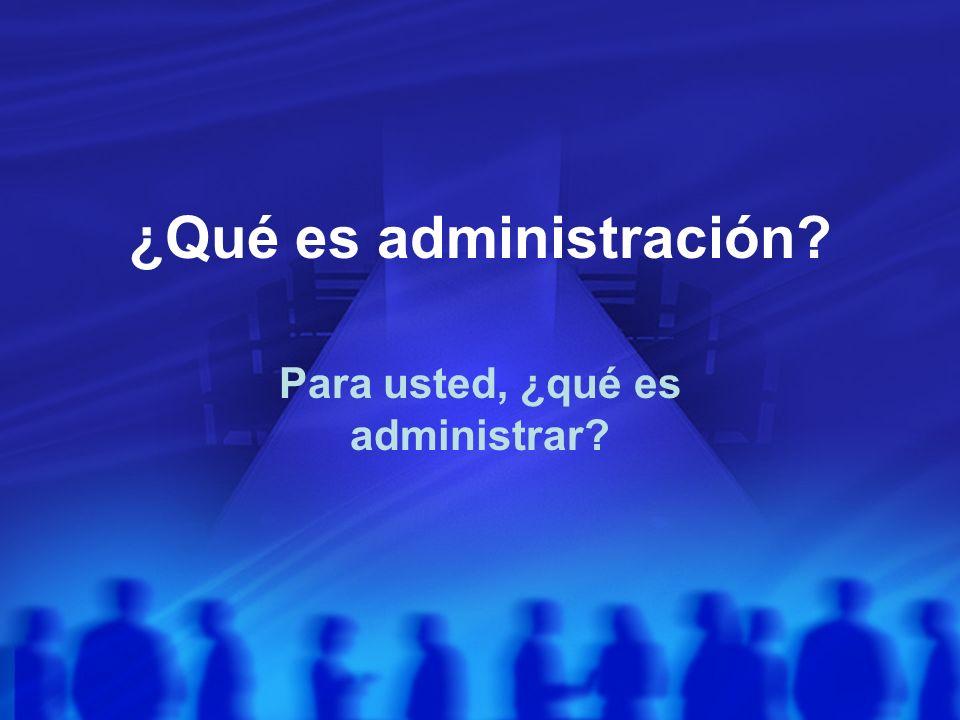 ¿Qué es administración? Para usted, ¿qué es administrar?
