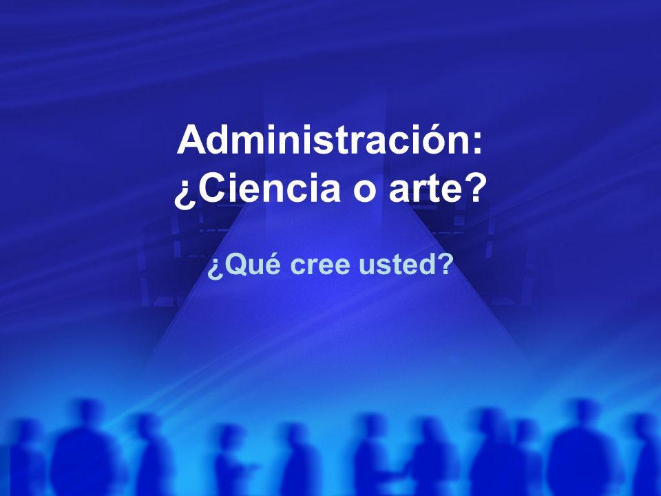 Administración: ¿Ciencia o arte? ¿Qué cree usted?