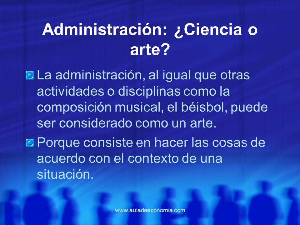 www.auladeeconomia.com Administración: ¿Ciencia o arte? La administración, al igual que otras actividades o disciplinas como la composición musical, e