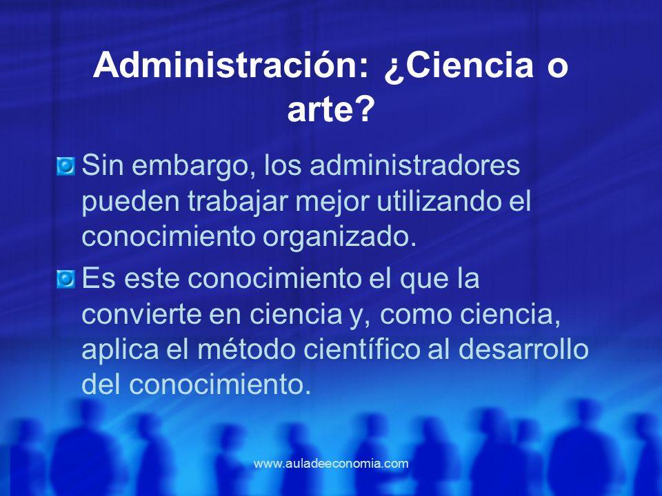 www.auladeeconomia.com Administración: ¿Ciencia o arte? Sin embargo, los administradores pueden trabajar mejor utilizando el conocimiento organizado.