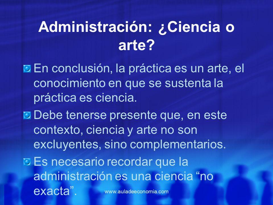 www.auladeeconomia.com Administración: ¿Ciencia o arte? En conclusión, la práctica es un arte, el conocimiento en que se sustenta la práctica es cienc