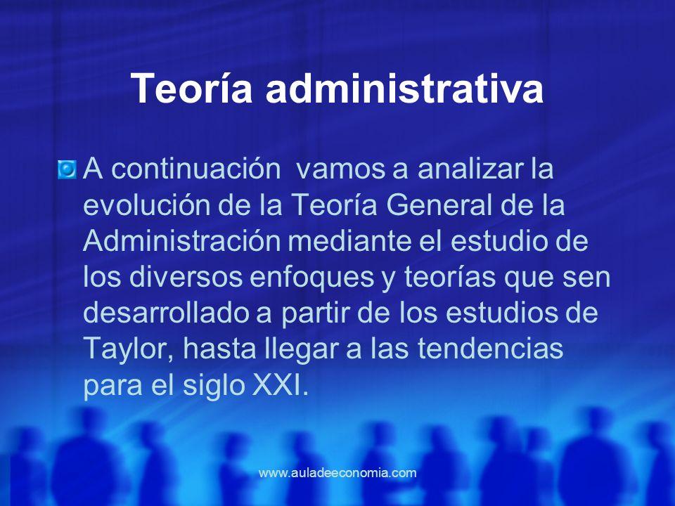 www.auladeeconomia.com Teoría administrativa A continuación vamos a analizar la evolución de la Teoría General de la Administración mediante el estudi