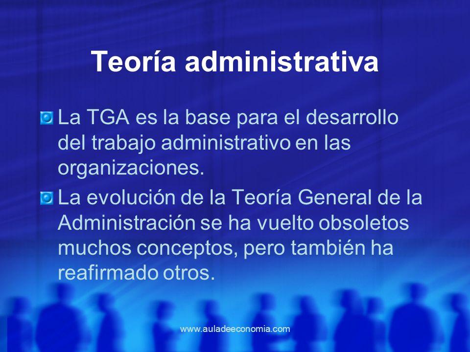 www.auladeeconomia.com Teoría administrativa La TGA es la base para el desarrollo del trabajo administrativo en las organizaciones. La evolución de la
