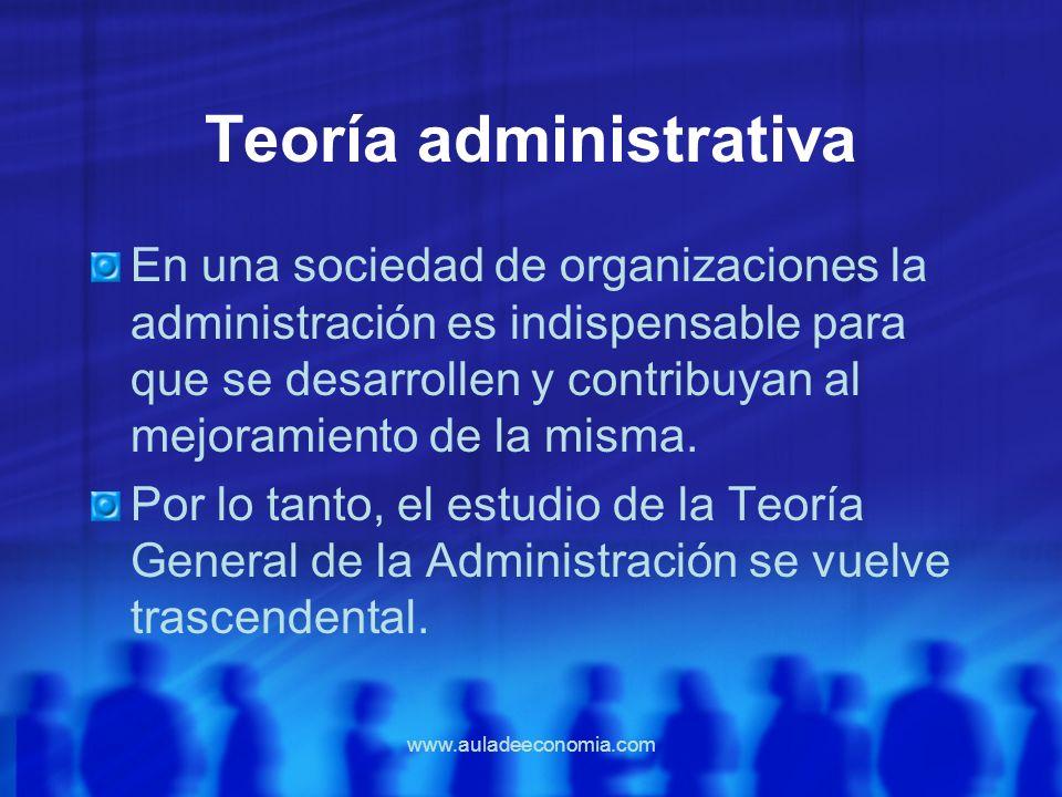 www.auladeeconomia.com Teoría administrativa En una sociedad de organizaciones la administración es indispensable para que se desarrollen y contribuya