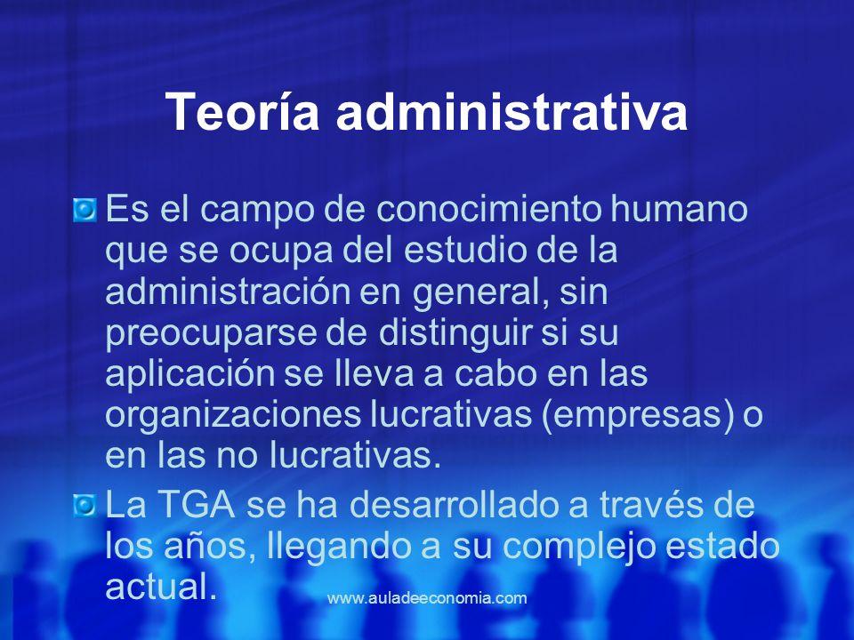 www.auladeeconomia.com Teoría administrativa Es el campo de conocimiento humano que se ocupa del estudio de la administración en general, sin preocupa