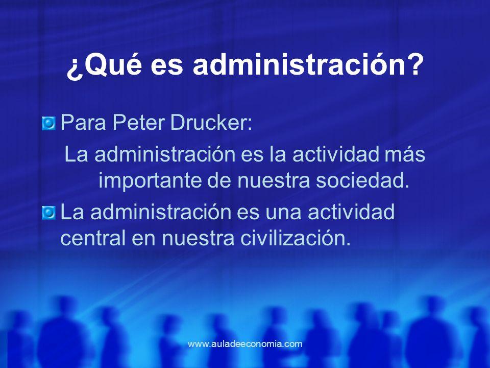 www.auladeeconomia.com ¿Qué es administración? Para Peter Drucker: La administración es la actividad más importante de nuestra sociedad. La administra