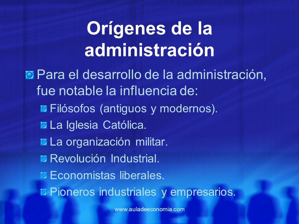 www.auladeeconomia.com Orígenes de la administración Para el desarrollo de la administración, fue notable la influencia de: Filósofos (antiguos y mode