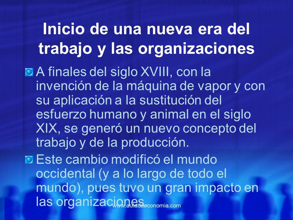 www.auladeeconomia.com Inicio de una nueva era del trabajo y las organizaciones A finales del siglo XVIII, con la invención de la máquina de vapor y c