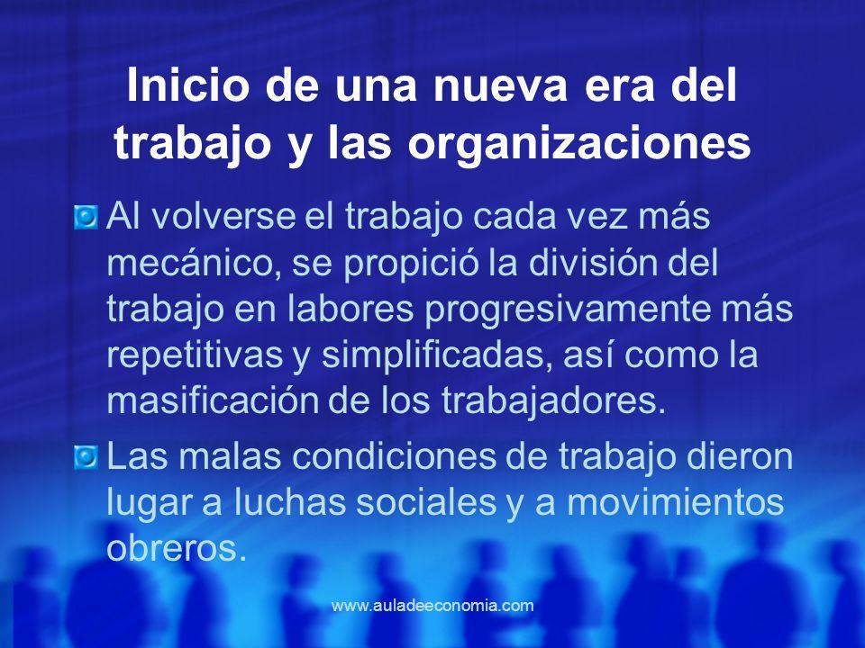 www.auladeeconomia.com Inicio de una nueva era del trabajo y las organizaciones Al volverse el trabajo cada vez más mecánico, se propició la división