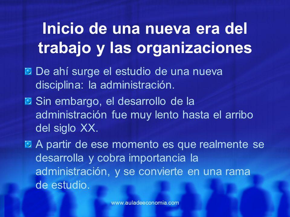 www.auladeeconomia.com Inicio de una nueva era del trabajo y las organizaciones De ahí surge el estudio de una nueva disciplina: la administración. Si