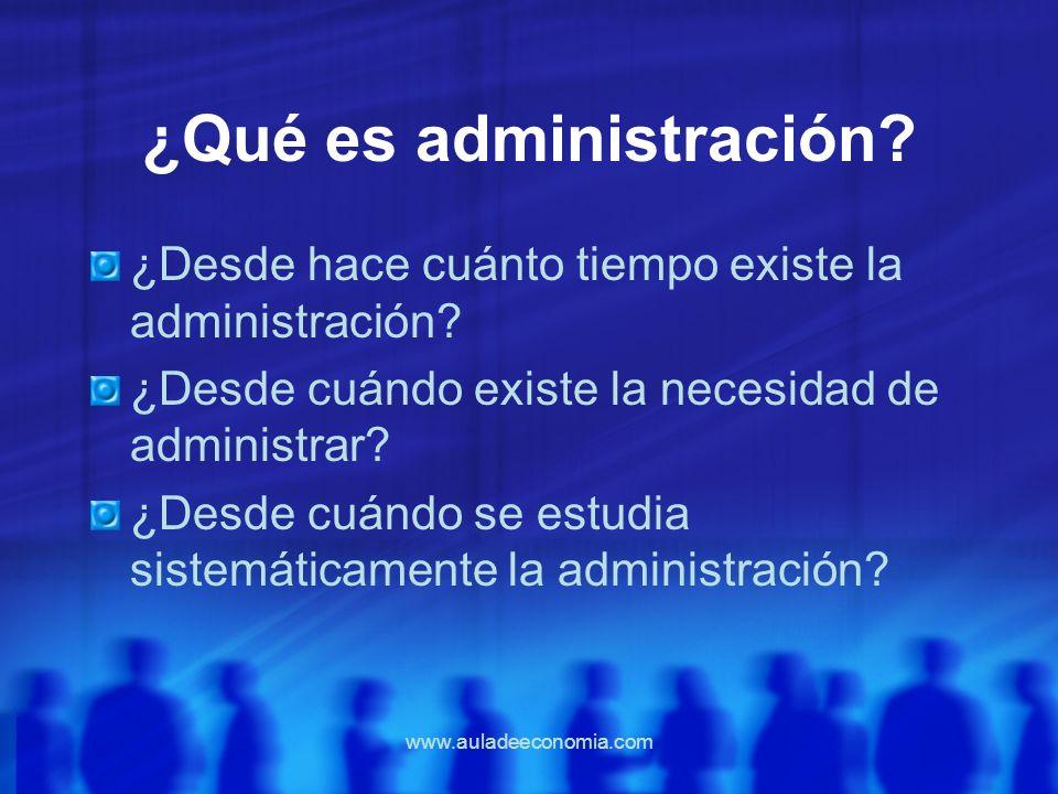 www.auladeeconomia.com ¿Qué es administración? ¿Desde hace cuánto tiempo existe la administración? ¿Desde cuándo existe la necesidad de administrar? ¿