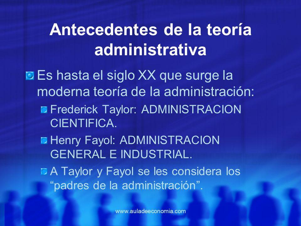 www.auladeeconomia.com Antecedentes de la teoría administrativa Es hasta el siglo XX que surge la moderna teoría de la administración: Frederick Taylo