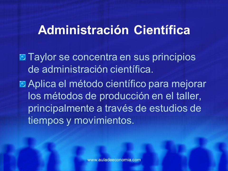 www.auladeeconomia.com Administración Científica Taylor se concentra en sus principios de administración científica. Aplica el método científico para