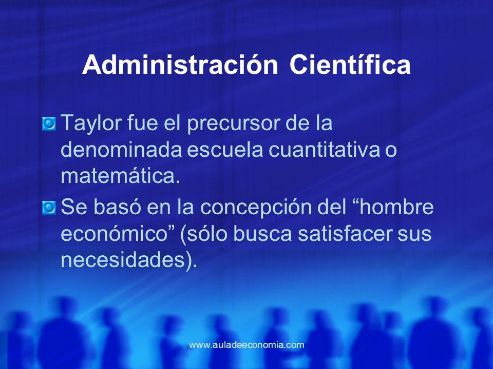 www.auladeeconomia.com Administración Científica Taylor fue el precursor de la denominada escuela cuantitativa o matemática. Se basó en la concepción