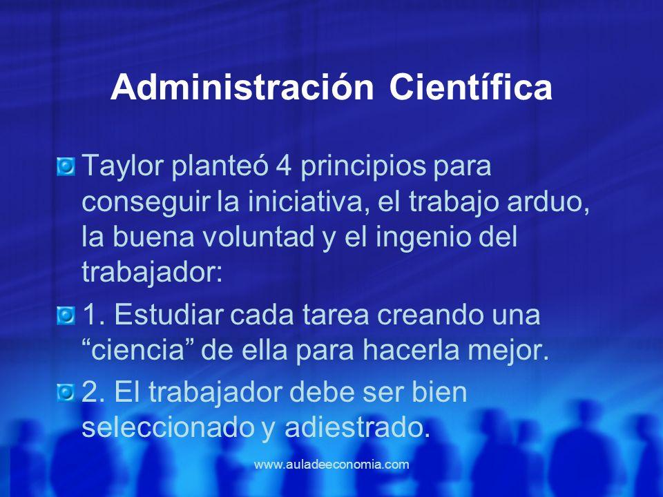 www.auladeeconomia.com Administración Científica Taylor planteó 4 principios para conseguir la iniciativa, el trabajo arduo, la buena voluntad y el in