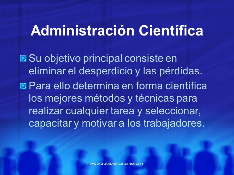 www.auladeeconomia.com Administración Científica Su objetivo principal consiste en eliminar el desperdicio y las pérdidas. Para ello determina en form