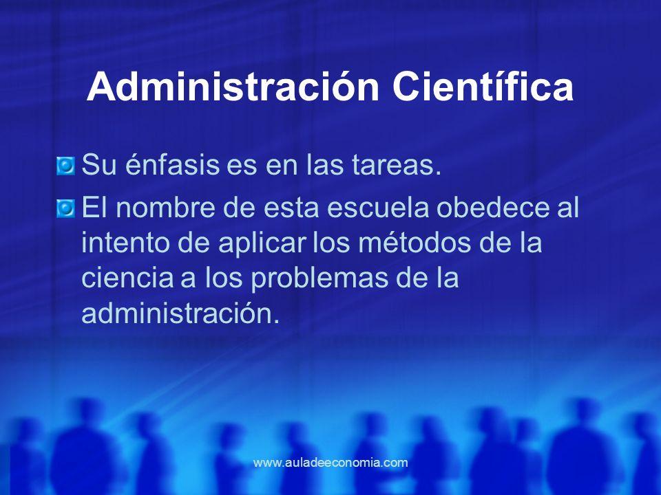 www.auladeeconomia.com Administración Científica Su énfasis es en las tareas. El nombre de esta escuela obedece al intento de aplicar los métodos de l