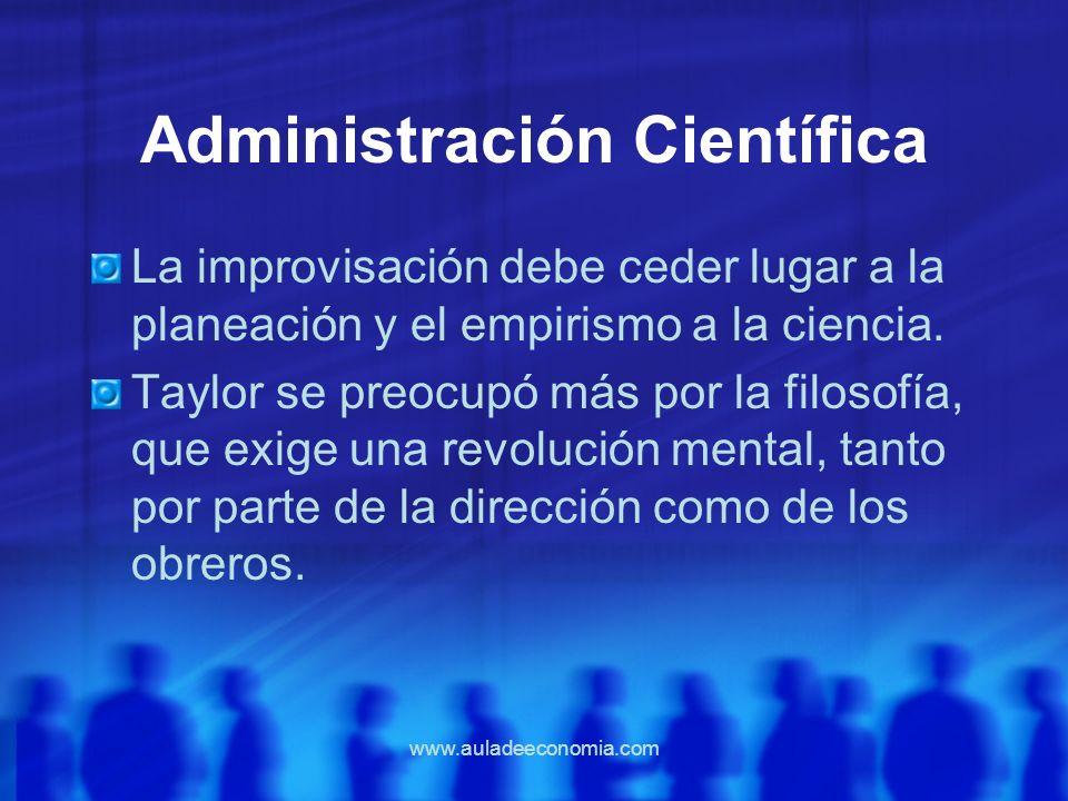 www.auladeeconomia.com Administración Científica La improvisación debe ceder lugar a la planeación y el empirismo a la ciencia. Taylor se preocupó más