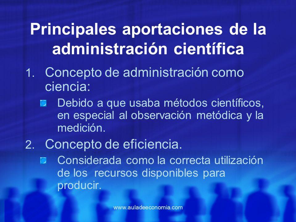 www.auladeeconomia.com Principales aportaciones de la administración científica 1. Concepto de administración como ciencia: Debido a que usaba métodos