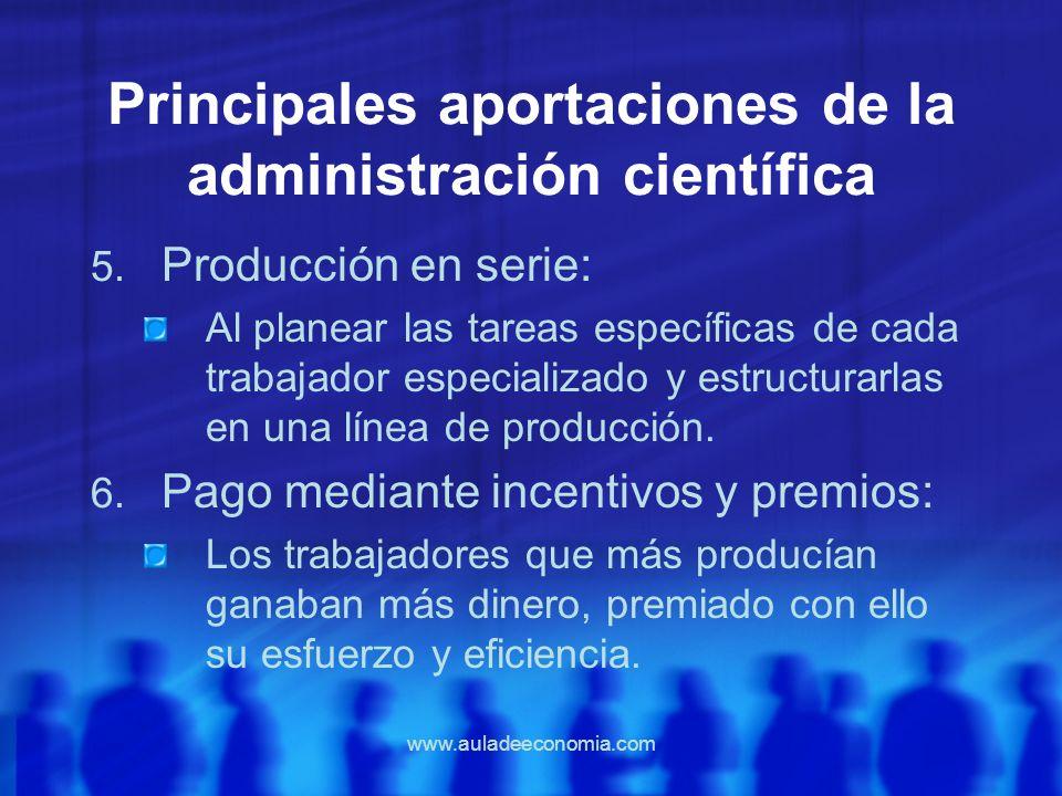 www.auladeeconomia.com Principales aportaciones de la administración científica 5. Producción en serie: Al planear las tareas específicas de cada trab