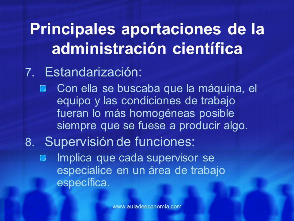www.auladeeconomia.com Principales aportaciones de la administración científica 7. Estandarización: Con ella se buscaba que la máquina, el equipo y la