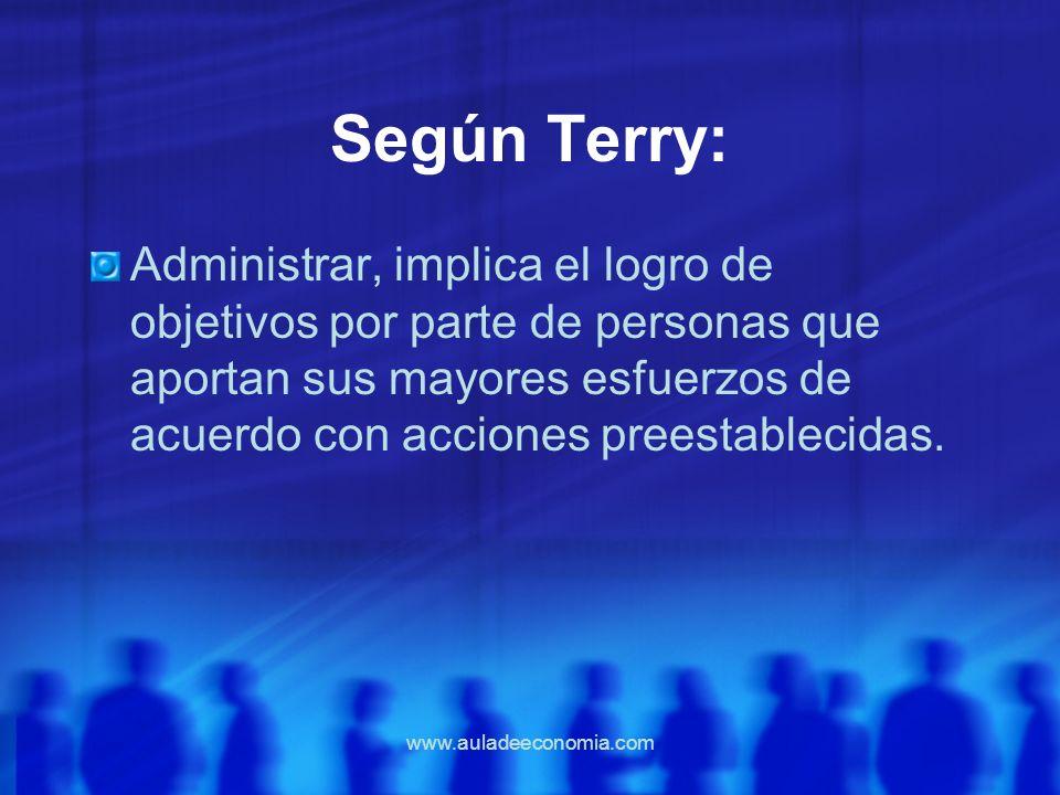 www.auladeeconomia.com Según Terry: Administrar, implica el logro de objetivos por parte de personas que aportan sus mayores esfuerzos de acuerdo con