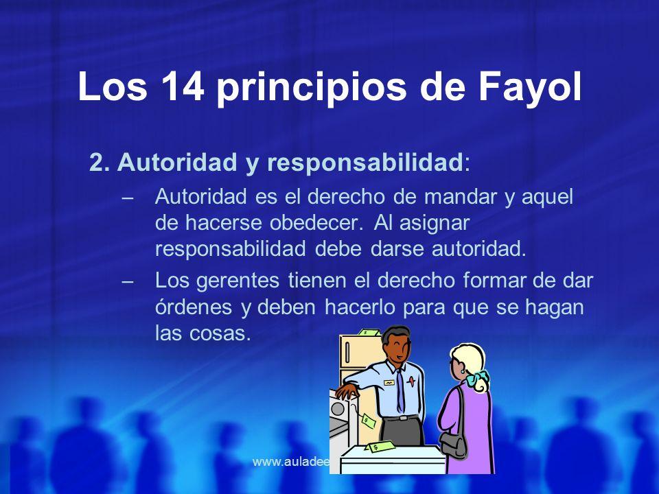 www.auladeeconomia.com Los 14 principios de Fayol 2. Autoridad y responsabilidad: – Autoridad es el derecho de mandar y aquel de hacerse obedecer. Al