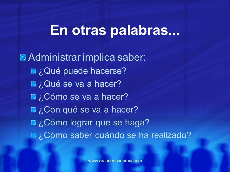 www.auladeeconomia.com En otras palabras... Administrar implica saber: ¿Qué puede hacerse? ¿Qué se va a hacer? ¿Cómo se va a hacer? ¿Con qué se va a h