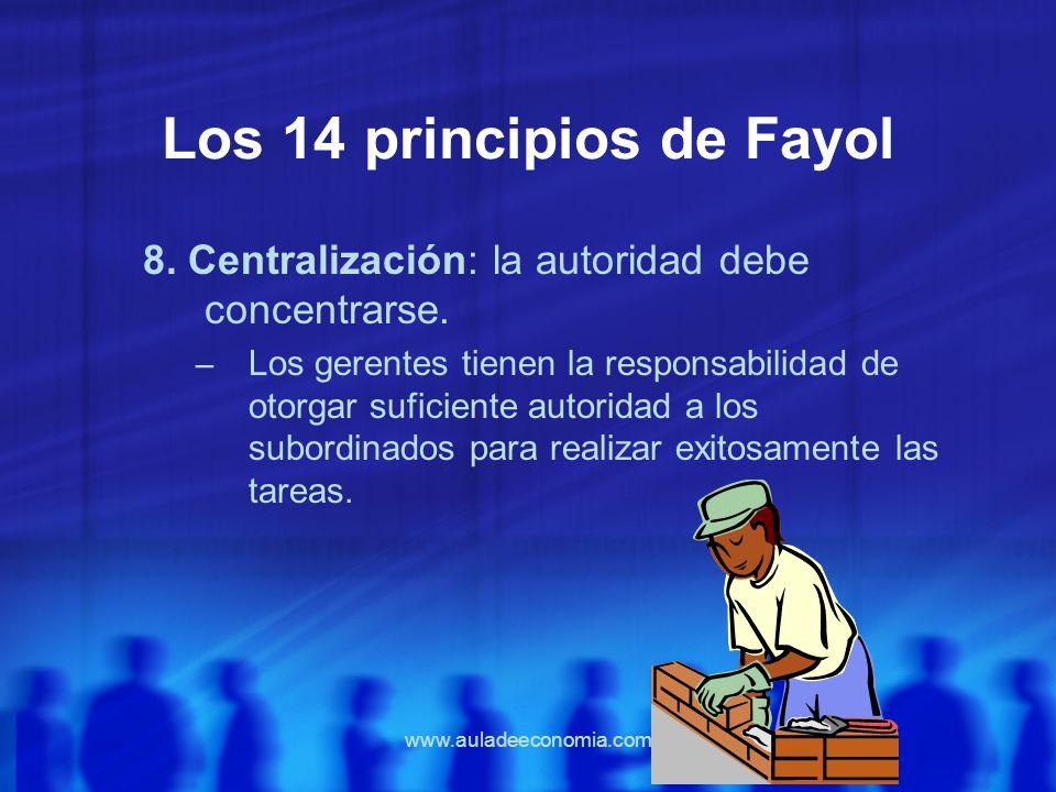 www.auladeeconomia.com Los 14 principios de Fayol 8. Centralización: la autoridad debe concentrarse. – Los gerentes tienen la responsabilidad de otorg