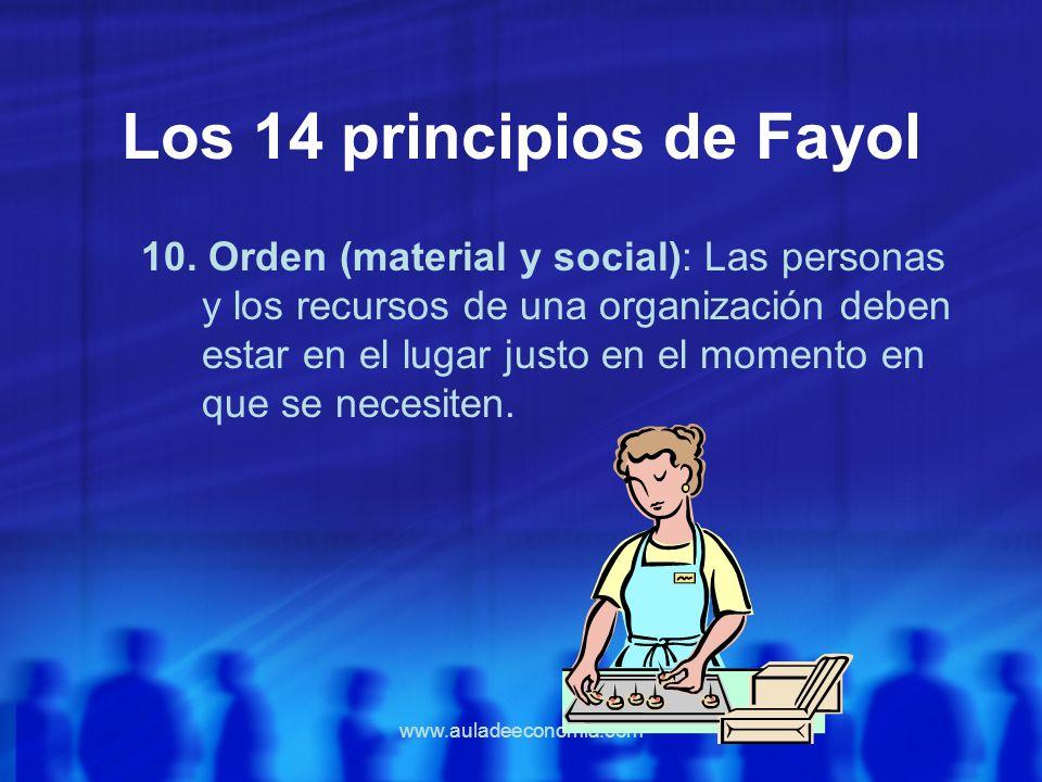www.auladeeconomia.com Los 14 principios de Fayol 10. Orden (material y social): Las personas y los recursos de una organización deben estar en el lug
