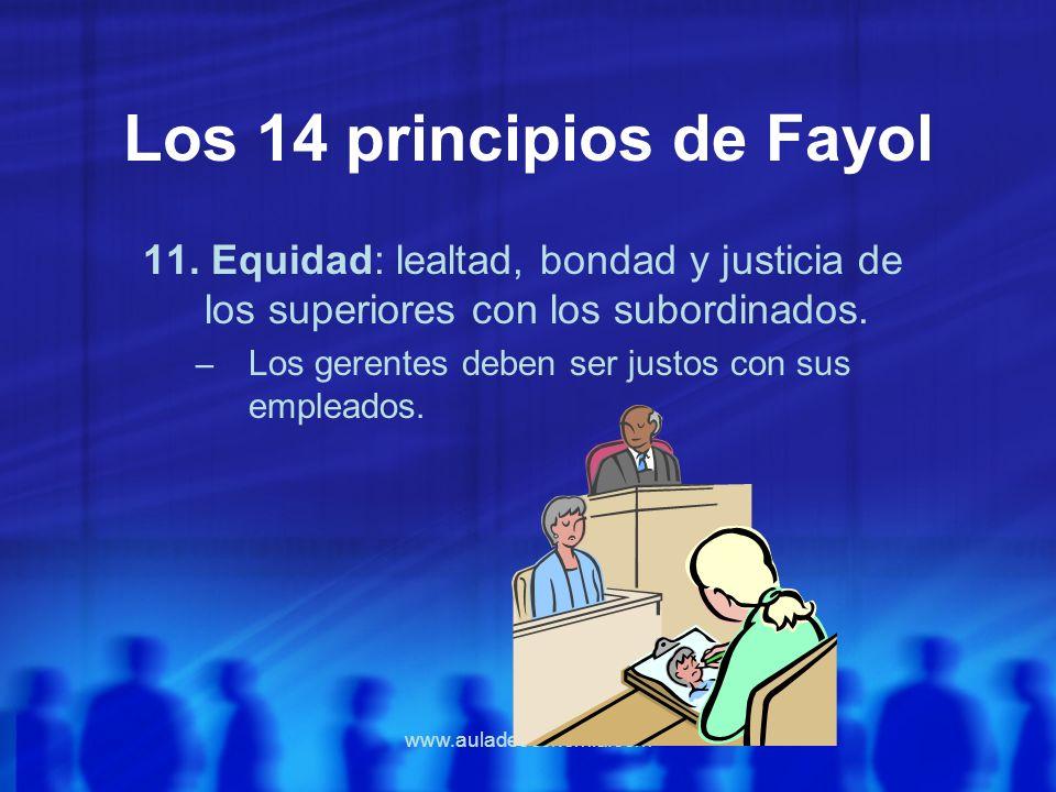 www.auladeeconomia.com Los 14 principios de Fayol 11. Equidad: lealtad, bondad y justicia de los superiores con los subordinados. – Los gerentes deben