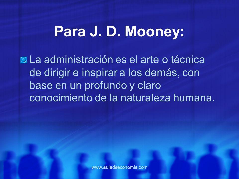 www.auladeeconomia.com Para J. D. Mooney: La administración es el arte o técnica de dirigir e inspirar a los demás, con base en un profundo y claro co