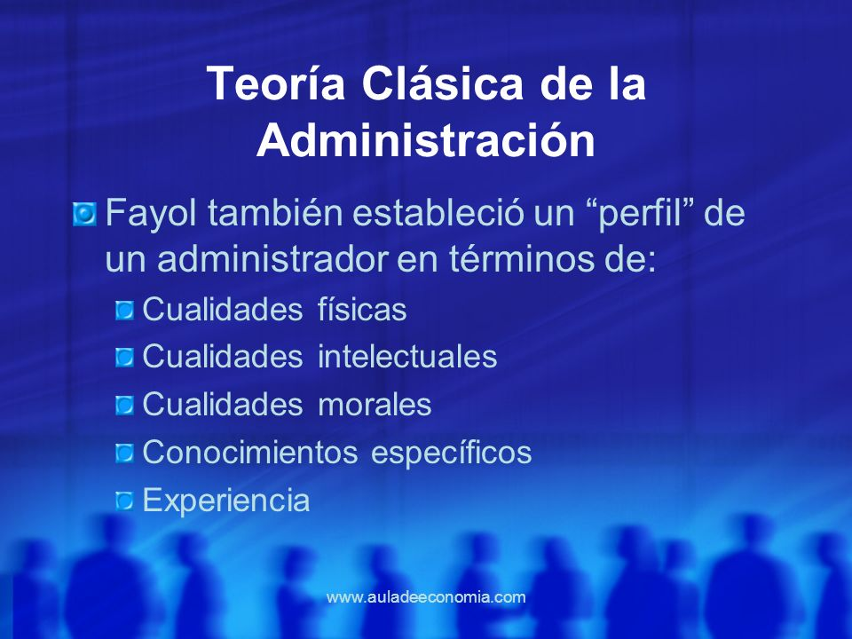 www.auladeeconomia.com Teoría Clásica de la Administración Fayol también estableció un perfil de un administrador en términos de: Cualidades físicas C