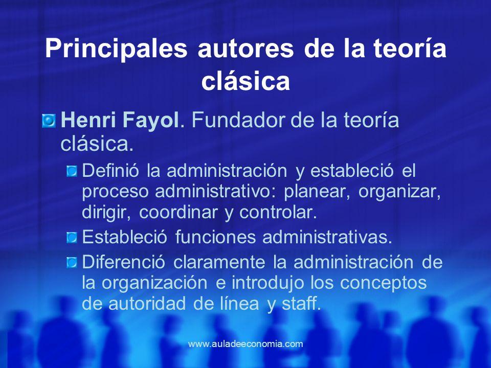 www.auladeeconomia.com Principales autores de la teoría clásica Henri Fayol. Fundador de la teoría clásica. Definió la administración y estableció el