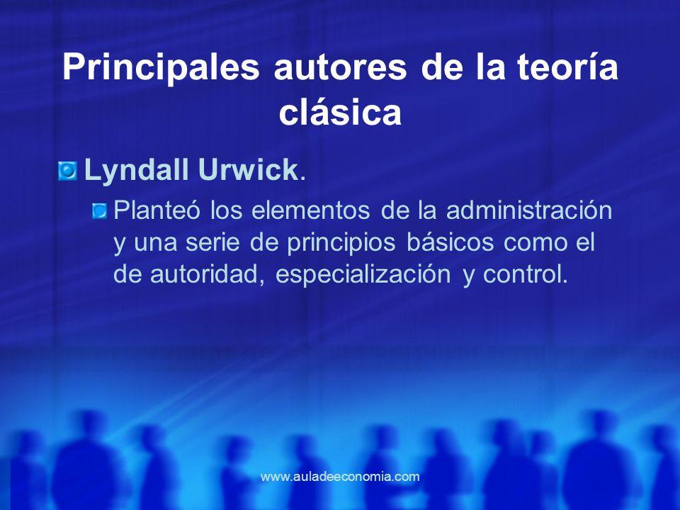 www.auladeeconomia.com Principales autores de la teoría clásica Lyndall Urwick. Planteó los elementos de la administración y una serie de principios b