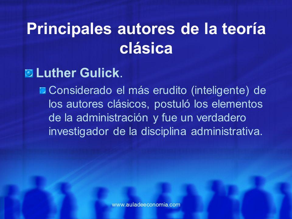 www.auladeeconomia.com Principales autores de la teoría clásica Luther Gulick. Considerado el más erudito (inteligente) de los autores clásicos, postu