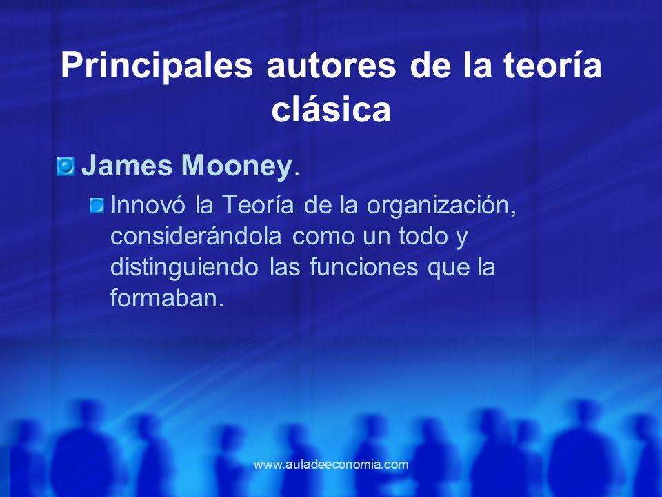 www.auladeeconomia.com Principales autores de la teoría clásica James Mooney. Innovó la Teoría de la organización, considerándola como un todo y disti