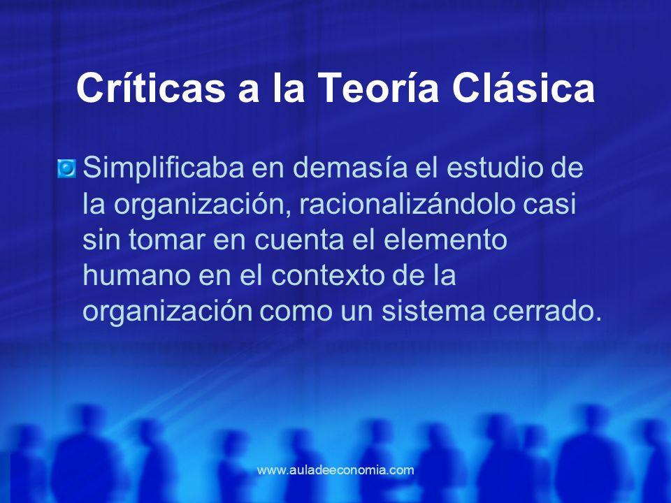www.auladeeconomia.com Críticas a la Teoría Clásica Simplificaba en demasía el estudio de la organización, racionalizándolo casi sin tomar en cuenta e