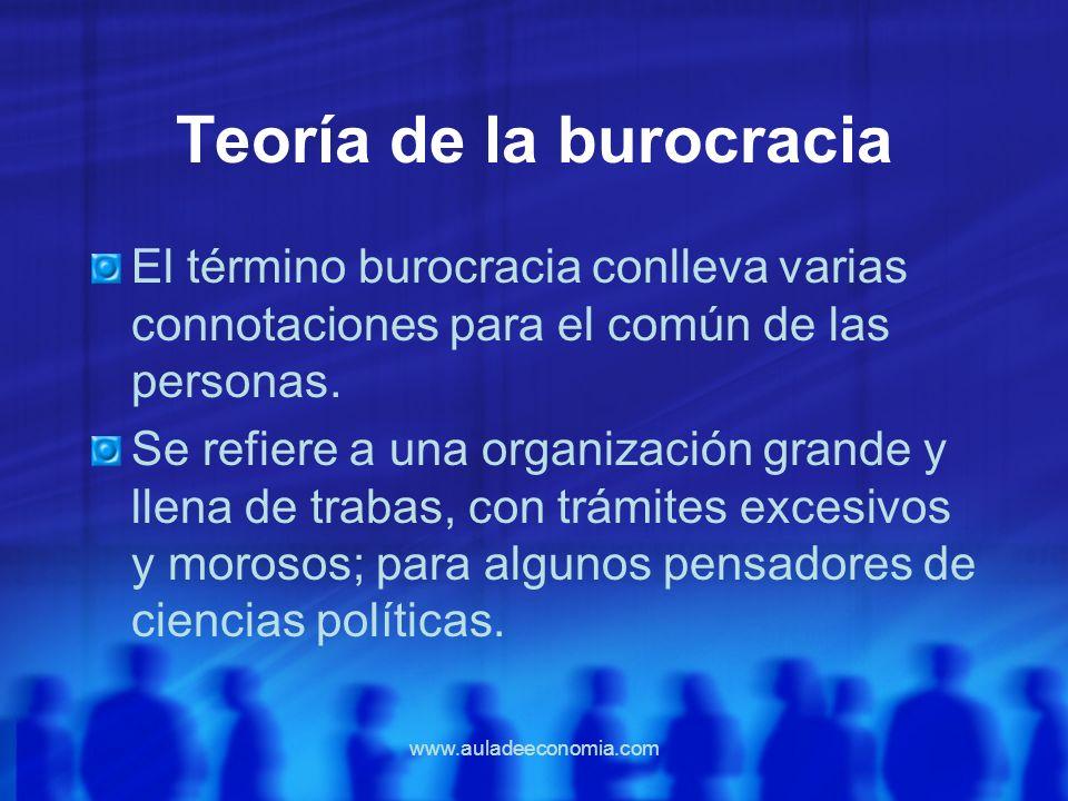 www.auladeeconomia.com Teoría de la burocracia El término burocracia conlleva varias connotaciones para el común de las personas. Se refiere a una org